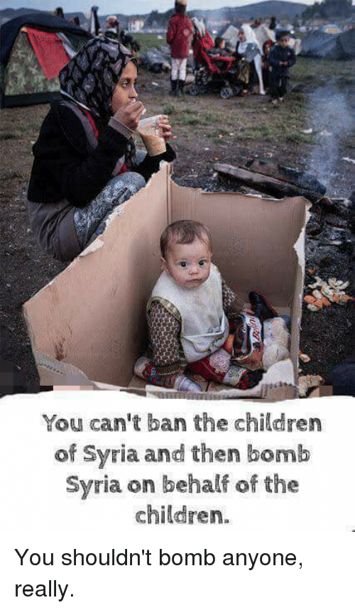 Children, Memes, and Syria: You can't ban the childrer  of Syria and then bomb  Syria on behalf of the  children. You shouldn't bomb anyone, really.