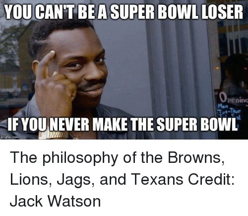 Nfl, Super Bowl, and Browns: YOU CAN'T BE ASUPER Bowl LOSER  Openimu  SIF YOU NEVER MAKE THE SUPER BowL  img flip-com The philosophy of the Browns, Lions, Jags, and Texans Credit: Jack Watson