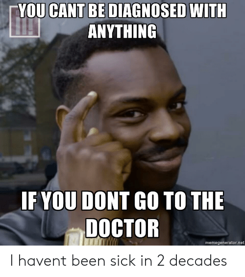 Go To The Doctor: YOU CANT BE DIAGNOSED WITH  ANYTHING  IF YOU DONT GO TO THE  DOCTOR  memegenerator.net I havent been sick in 2 decades