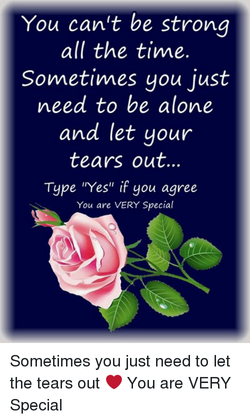 """Being Alone, Memes, and Time: You can't be strong  all the time.  Sometimes you just  need to be alone  and let your  tears out.  Type """"Yes"""" if you agree  You are VERY Special Sometimes you just need to let the tears out ❤ You are VERY Special"""