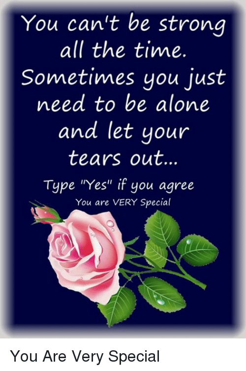 "Being Alone, Memes, and Time: You can't be strong  all the time.  Sometimes you just  need to be alone  and let your  tears out.  Type ""Yes"" if you agree  You are VERY Special You Are Very Special"