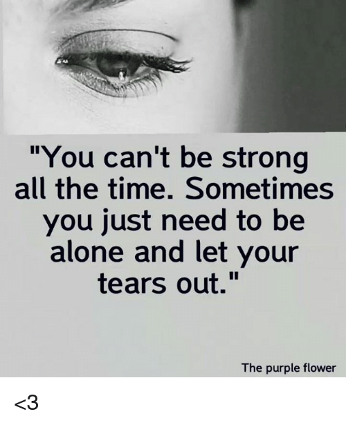 "Being Alone, Memes, and Flower: ""You can't be strong  all the time. Sometimes  you just need to be  alone and let your  tears out.""  The purple flower <3"