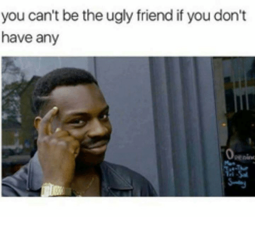 Funny Meme Ugly Guy : You can t be the ugly friend if don have any meme