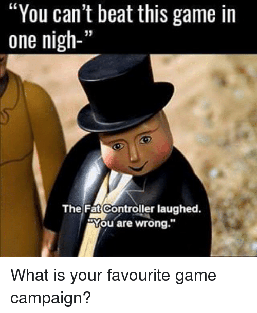 """The Fat Controller: """"You can't beat this game in  one nigh-'  The Fat Controller laughed.  Mou are wrong."""" What is your favourite game campaign?"""