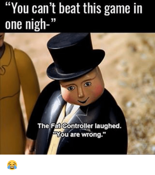 """The Fat Controller: """"You can't beat this game in  one nigh-'  The Fat Controller laughed  Mou are wrong."""" 😂"""