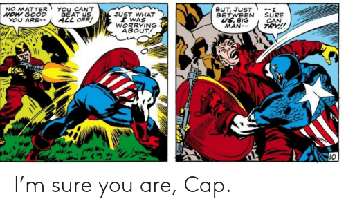 worrying: You CAN'T  BEAT US  ALL OFF!  BUT, JUST  BETWEEN  US, BIG  MAN--  NO MATTER  HOW GOOD  YOU ARE--  --.  SURE  CAN  TRY!  JUST WHAT  I WAS  WORRYING  ABOUT!  10 I'm sure you are, Cap.