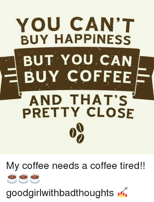 Happiness: YOU CAN'T  BUY HAPPINESS  BUT YOU, CAN  BUY COFFEE  AND THAT'S  PRETTY CLOSE My coffee needs a coffee tired!! ☕☕☕ goodgirlwithbadthoughts 💅