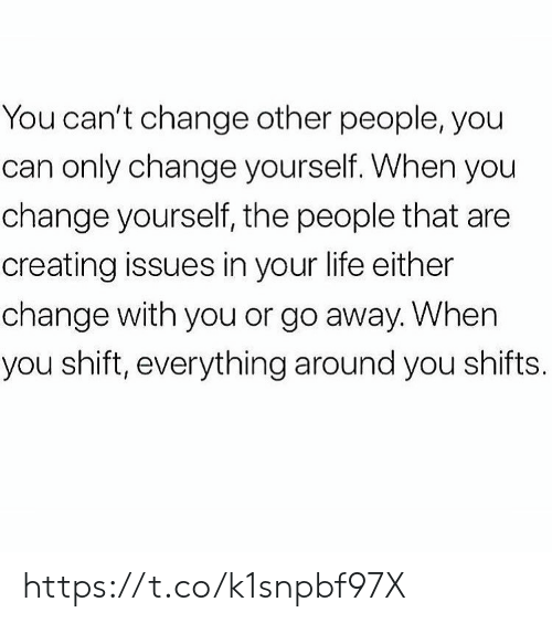 go away: You can't change other people, you  can only change yourself. When you  change yourself, the people that are  creating issues in your life either  change with you or go away. When  you shift, everything around you shifts. https://t.co/k1snpbf97X