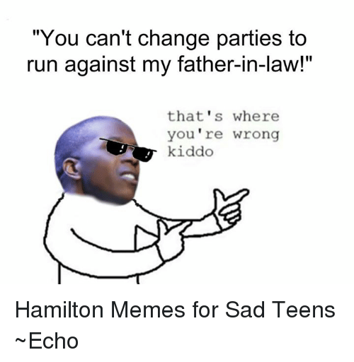 "Memes, 🤖, and Hamilton: ""You can't change parties to  run against my father-in-law!""  that's where  you're wrong  kiddo Hamilton Memes for Sad Teens ~Echo"