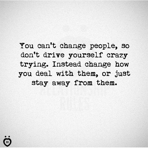 You Can't Change People So Don't Drive Yourself Crazy ...