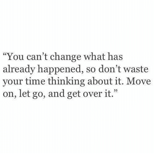 "dont waste your time: ""You can't change what has  already happened, so don't waste  your time thinking about it. Move  on, let go, and get over it.""  e 22"