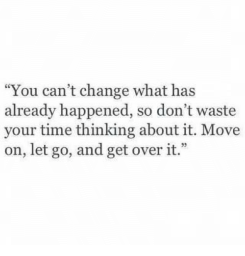 dont waste your time: You can't change what has  already happened, so don't waste  your time thinking about it. Move  on, let go, and get over it.""