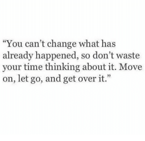 "dont waste your time: ""You can't change what has  already happened, so don't waste  your time thinking about it. Move  on, let go, and get over it.""  9"