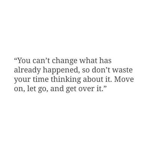"dont waste your time: ""You can't change what has  already happened, so don't waste  your time thinking about it. Move  on, let go, and get overit."""
