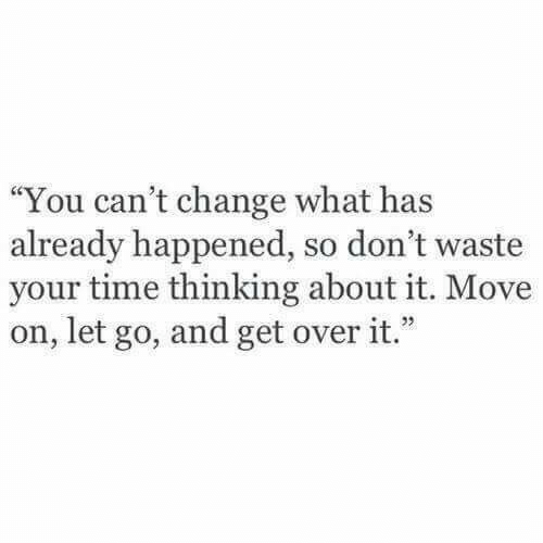 "dont waste your time: ""You can't change what has  already happened, so don't waste  your time thinking about it. Move  on, let go, and get over it.""  1 22"