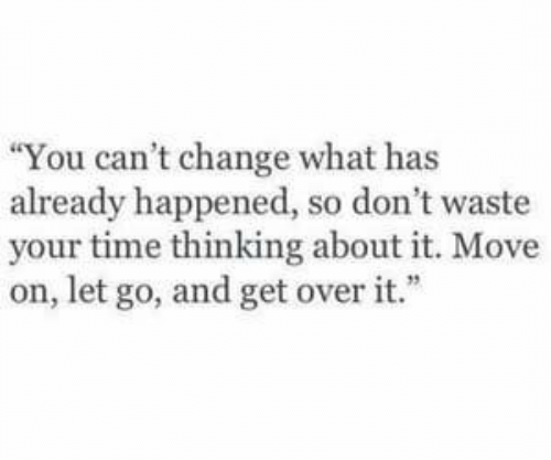 "dont waste your time: ""You can't change what has  already happened, so don't waste  your time thinking about it. Move  on, let go, and get over it."