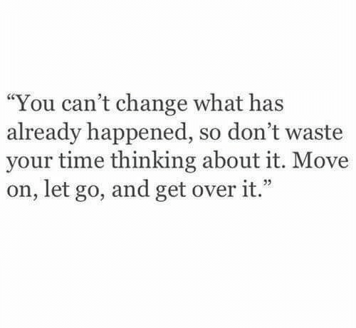 "dont waste your time: ""You can't change what has  already happened, so don't waste  your time thinking about it. Move  on, let go, and get over it."""