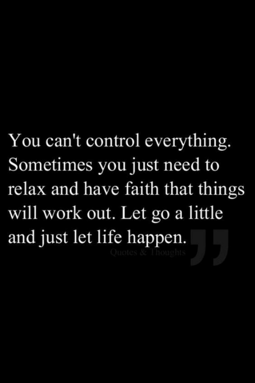 Need To Relax: You can't control everything.  Sometimes you just need to  relax and have faith that things  will work out. Let go a little  and just let life happen.