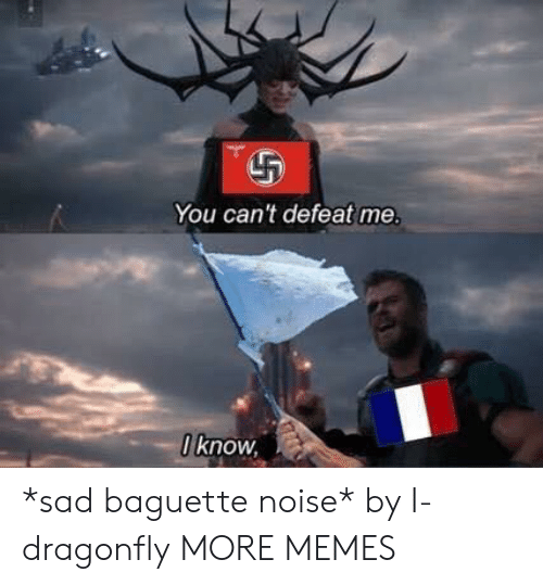baguette: You can't defeat me.  0 know *sad baguette noise* by I-dragonfly MORE MEMES