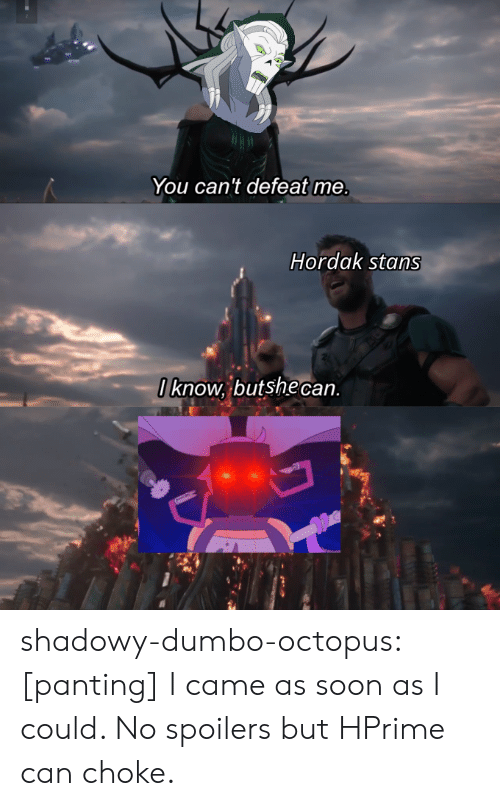 Stans: You can't defeat me.  Hordak stans  Iknow, butshe can shadowy-dumbo-octopus:  [panting] I came as soon as I could. No spoilers but HPrime can choke.