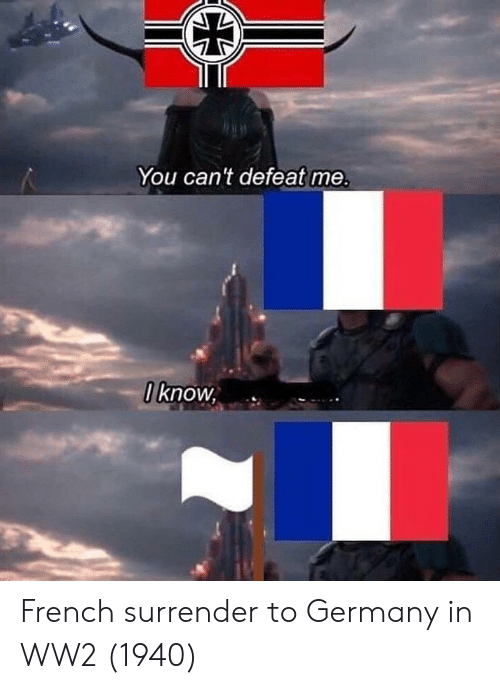 Surrender: You can't defeat me.  I know, French surrender to Germany in WW2 (1940)