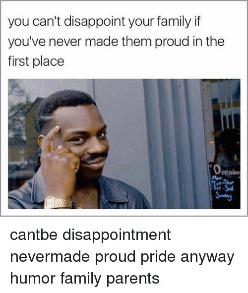 Disappointed, Family, and Memes: you can't disappoint your family if  you've never made them proud in the  first place  Penino cantbe disappointment nevermade proud pride anyway humor family parents