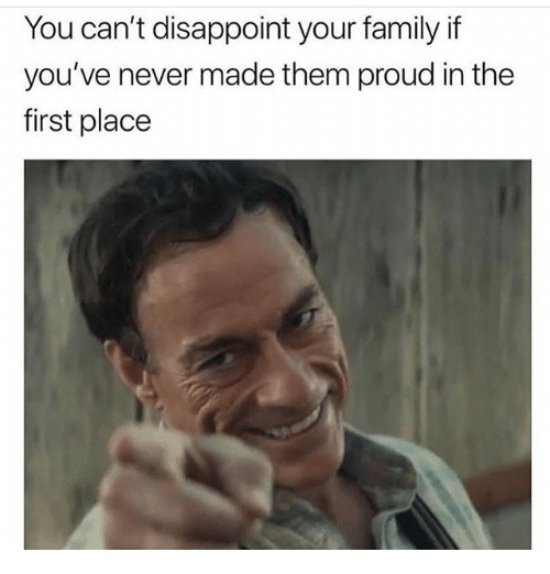 Family, Girl Memes, and Proud: You can't disappoint your family if  you've never made them proud in the  first place