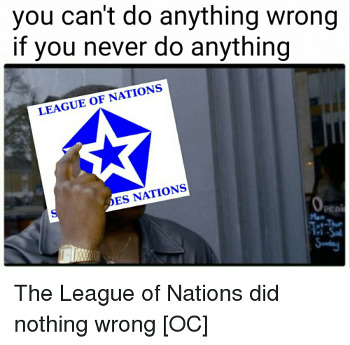 History, The League, and Never: you can't do anything wrong  if you never do anything  LEAGUE OF NATIONS  ES NATIONS  Peni