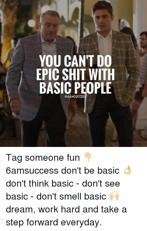 Dream Work: YOU CANT DO  EPIC SHIT WITH  BASIC PEOPLE  @6AMSUCCES Tag someone fun 👇🏼 6amsuccess don't be basic 👌🏼 don't think basic - don't see basic - don't smell basic 🙌🏼 dream, work hard and take a step forward everyday.