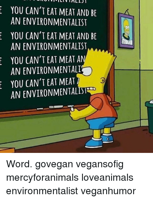 eating meat: YOU CAN'T EAT MEAT AND BE  AN ENVIRONMENTALIST  YOU CAN'T EAT MEAT AND BE  AN ENVIRONMENTALIST  YOU CAN'T EAT MEAT A  ANENVIRONMENTALI  YOU CAN'T EAT MEAT Word. govegan vegansofig mercyforanimals loveanimals environmentalist veganhumor