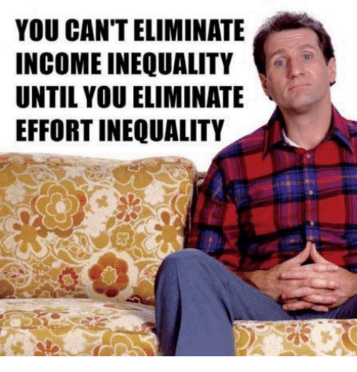 memes: YOU CAN'T ELIMINATE  INCOME INEQUALITY  UNTIL YOU ELIMINATE  EFFORT INEQUALITY