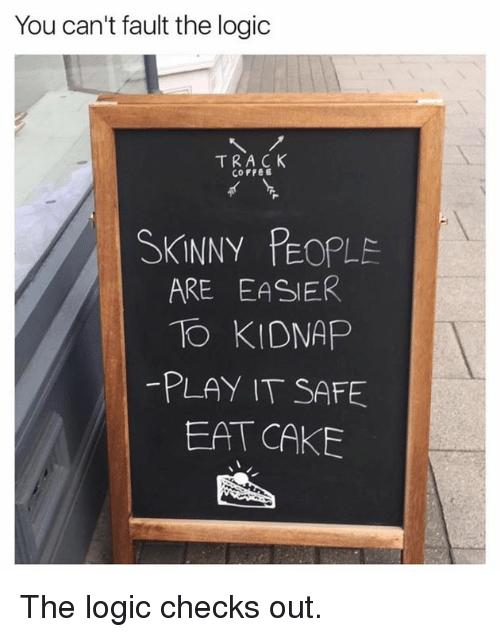 Skinny: You can't fault the logic  TRACK  COFFEE  SKINNY PEOPLE  ARE EASIER  TO KIDNAP  PLAY IT SAFE  EAT CAKE The logic checks out.