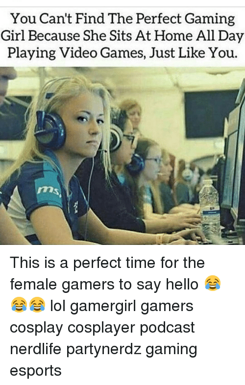 You can 39 t find the perfect gaming girl because she sits at for Find the perfect home