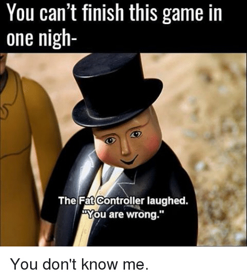 """The Fat Controller: You can't finish this game in  one nigh-  The Fat Controller laughed.  You are wrong."""" You don't know me."""
