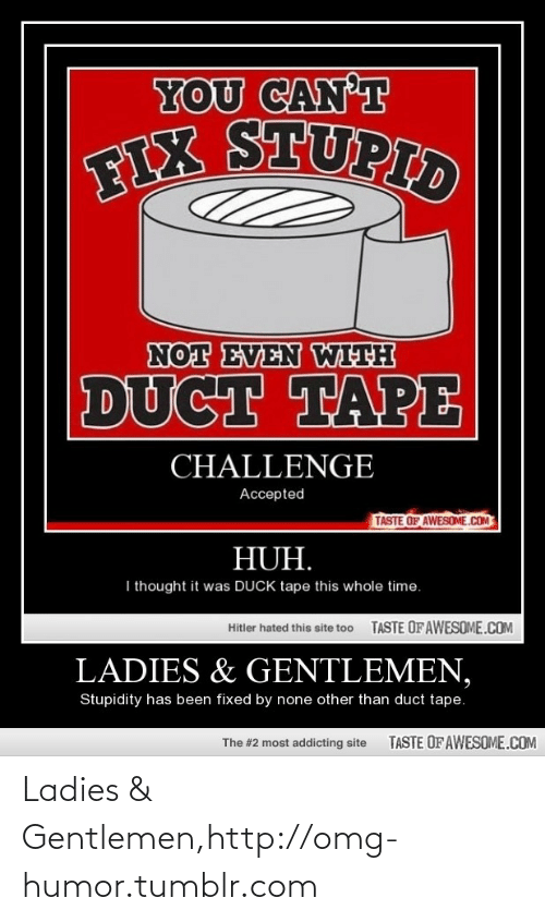 duck tape: YOU CAN'T  FIX STUPID  NOT EVEN WITH  DUCT TAPE  CHALLENGE  Accepted  TASTE OF AWESOME.COM  HUH.  I thought it was DUCK tape this whole time.  TASTE OF AWESOME.COM  Hitler hated this site too  LADIES & GENTLEMEN,  Stupidity has been fixed by none other than duct tape.  TASTE OF AWESOME.COM  The #2 most addicting site Ladies & Gentlemen,http://omg-humor.tumblr.com