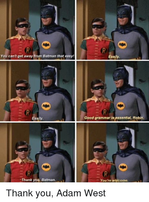 Batman, Funny, and Thank You: You can't get away from Batman that easy!  Easily.  Thank you, Batman.  Easily.  Good grammaris essential, Robin.  You're welcome. Thank you, Adam West