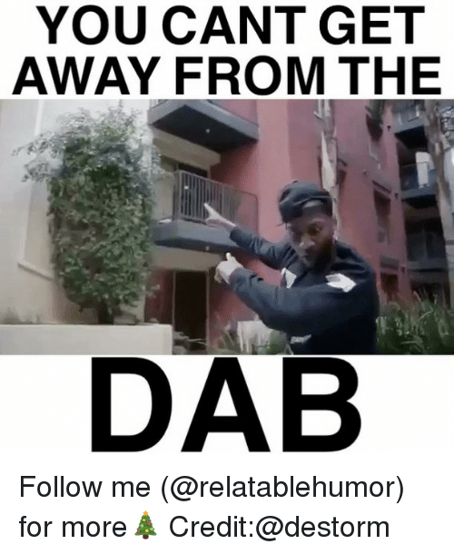 The Dab, Memes, and 🤖: YOU CANT GET  AWAY FROM THE  DAB Follow me (@relatablehumor) for more🎄 Credit:@destorm