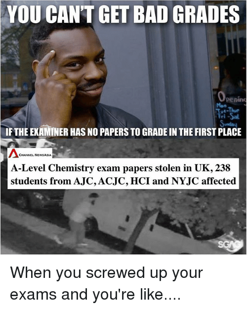 screwed up: YOU CAN'T GET BAD GRADES  penin  i -Sal  IF THE EXAMINER HAS NO PAPERS TO GRADE IN THE FIRST PLACE  Mon  CHANNEL NEWSASIA  A-Level Chemistry exam papers stolen in UK, 238  students from AJC,ACJC, HCI and NYJC affected When you screwed up your exams and you're like....
