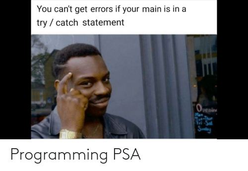 Main: You can't get errors if your main is in a  try / catch statement  Openin Programming PSA