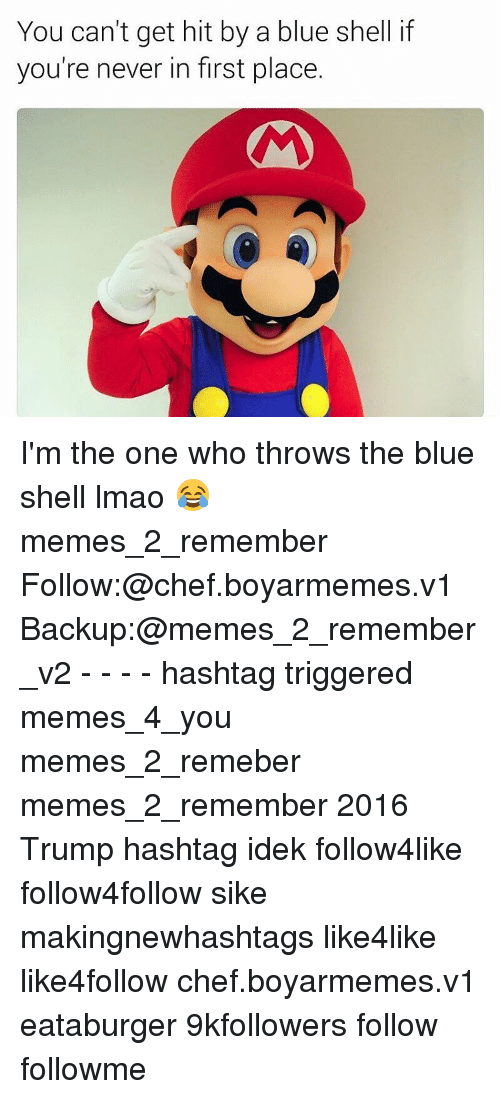 Trigger Meme: You can't get hit by a blue shell if  you're never in first place. I'm the one who throws the blue shell lmao 😂 memes_2_remember Follow:@chef.boyarmemes.v1 Backup:@memes_2_remember_v2 - - - - hashtag triggered memes_4_you memes_2_remeber memes_2_remember 2016 Trump hashtag idek follow4like follow4follow sike makingnewhashtags like4like like4follow chef.boyarmemes.v1 eataburger 9kfollowers follow followme