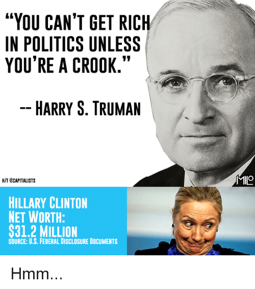 "Hillary Clinton, Memes, and Politics: ""YOU CAN'T GET RICH  IN POLITICS UNLESS  YOU'RE A CROOK.""  HARRY S. TRUMAN  MlIO  HIT ECAPITALISTS  HILLARY CLINTON  NET WORTH:  $31.2 MILLION  SOURCE: U.S. FEDERAL DISCLOSURE DOCUMENTS Hmm..."