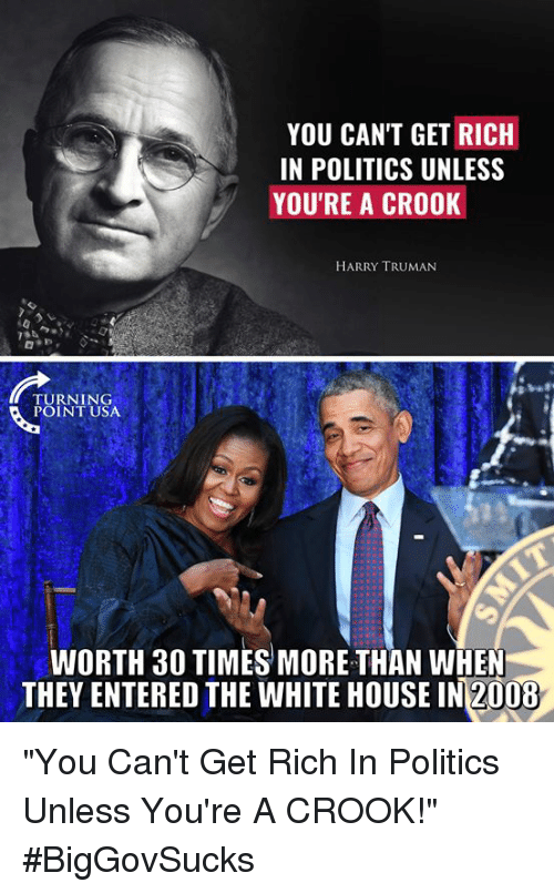 "Memes, Politics, and White House: YOU CANT GET RICH  IN POLITICS UNLESS  YOU'RE A CROOK  HARRY TRUMAN  TURNING  POINT USA  WORTH 30 TIMES MORE THAN WHEN  THEY ENTERED THE WHITE HOUSE IN2008 ""You Can't Get Rich In Politics Unless You're A CROOK!"" #BigGovSucks"