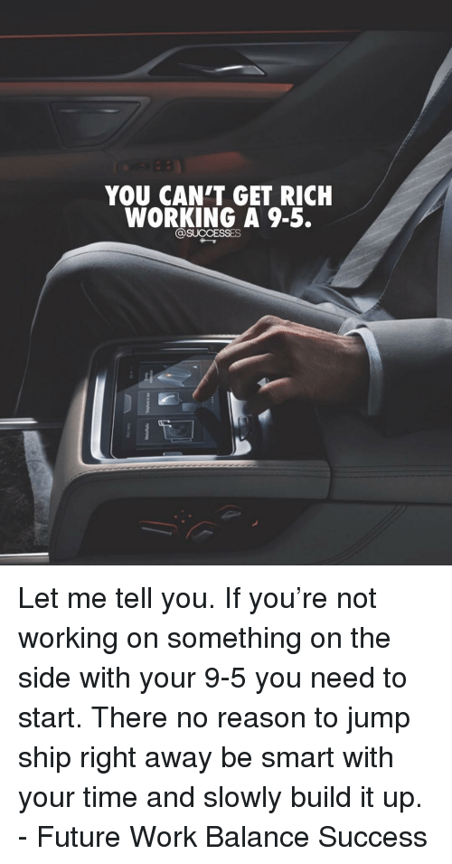 Future, Memes, and Work: YOU CAN'T GET RICH  WORKING A 9-5.  @SUCCESSES Let me tell you. If you're not working on something on the side with your 9-5 you need to start. There no reason to jump ship right away be smart with your time and slowly build it up. - Future Work Balance Success