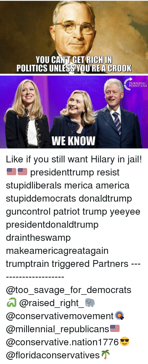 Hilary: YOU CAN'T GET RICHIN  POLITICS UNLESS YOUREA CROOK  TURNING  POINT USA  WE KNOW Like if you still want Hilary in jail!🇺🇸🇺🇸 presidenttrump resist stupidliberals merica america stupiddemocrats donaldtrump guncontrol patriot trump yeeyee presidentdonaldtrump draintheswamp makeamericagreatagain trumptrain triggered Partners --------------------- @too_savage_for_democrats🐍 @raised_right_🐘 @conservativemovement🎯 @millennial_republicans🇺🇸 @conservative.nation1776😎 @floridaconservatives🌴