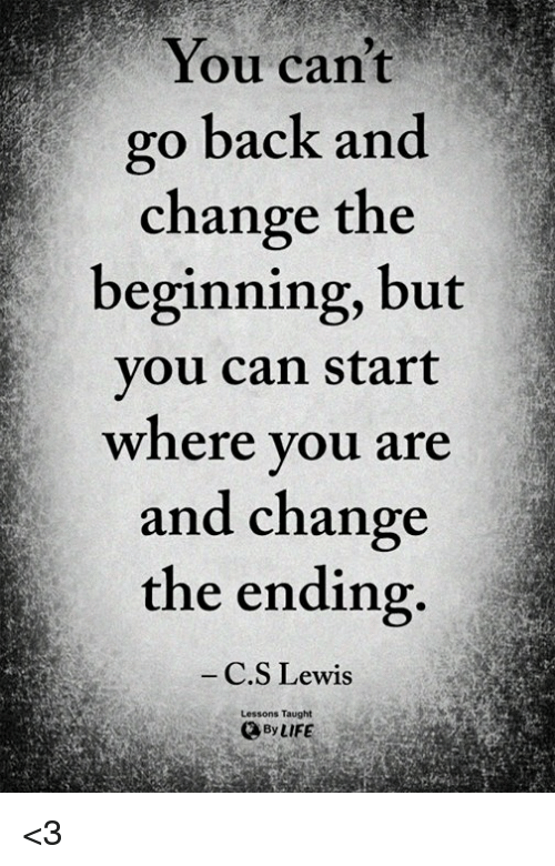 Life, Memes, and C. S. Lewis: You cant  go back and  change the  beginning, but  you can start  where you are  and change  the ending.  C.S Lewis  Lessons Taught  By LIFE <3