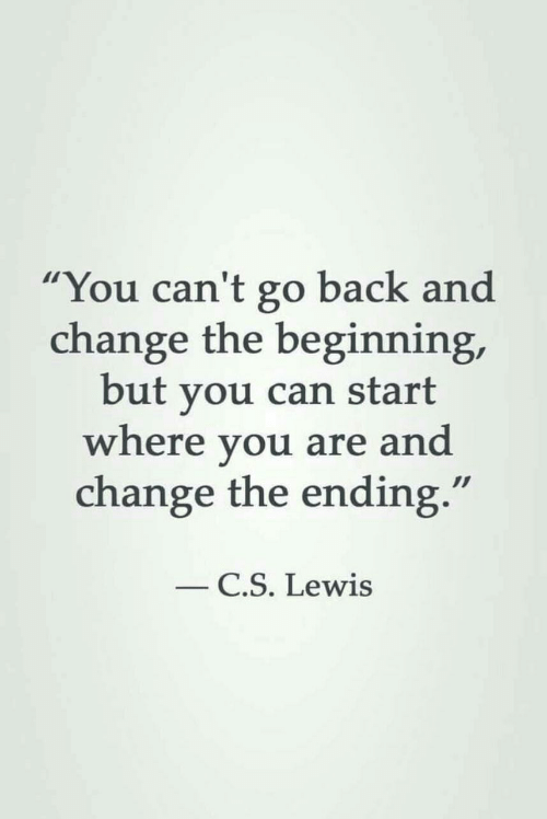 "lewis: ""You can't go back and  change the beginning,  but you can start  where you are and  change the ending.""  C.S. Lewis"