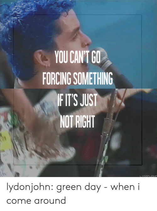 Green Day: YOU CANT GO  FORCING SOMETHING  FIT'S JUST  NOT RIGHT lydonjohn: green day - when i come around
