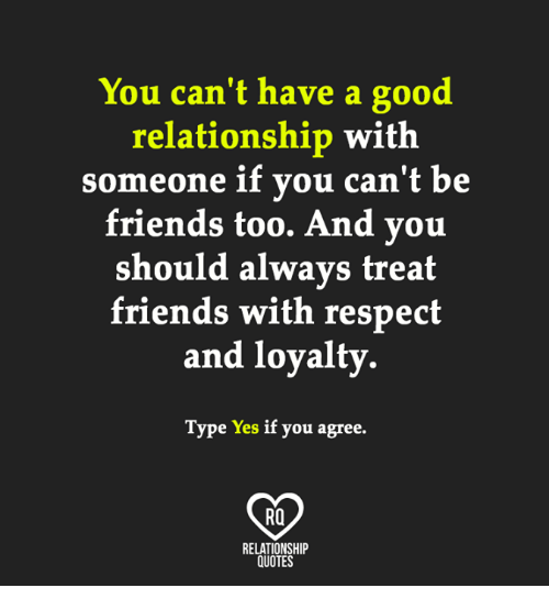 Good Relationship: You can't have a good  relationship with  someone if you can't be  friends too. And you  should always treat  friends with respect  and loyalty  Type Yes if you agree.  RQ  RELATIONSHIP  OUOTES