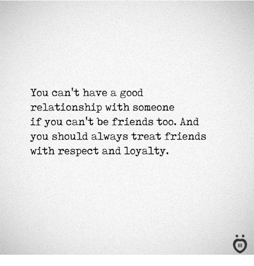 Friends, Respect, and Good: You can't have a good  relationship with someone  if you can't be friends too. And  you should always treat friends  with respect and loyalty
