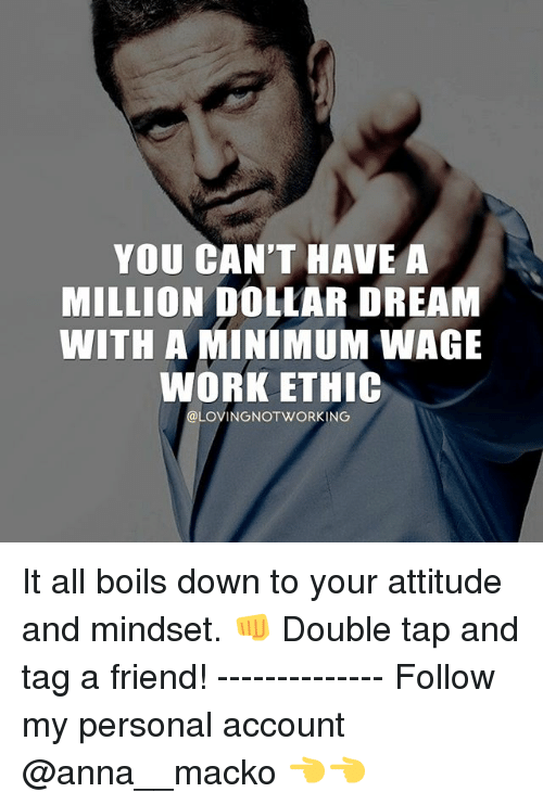 Anna, Memes, and Work: YOU CAN'T HAVE A  MILLION DOLLAR DREAM  WITH A MINIMUM WAGE  WORK ETHIC  @LOVING NOT WORKING It all boils down to your attitude and mindset. 👊 Double tap and tag a friend! -------------- Follow my personal account @anna__macko 👈👈